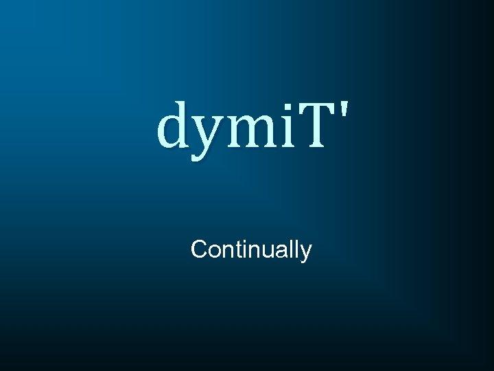 dymi. T' Continually