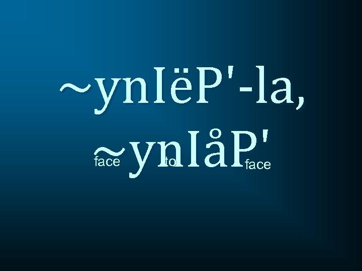 ~yn. IëP'-la, ~yn. IåP' face to face
