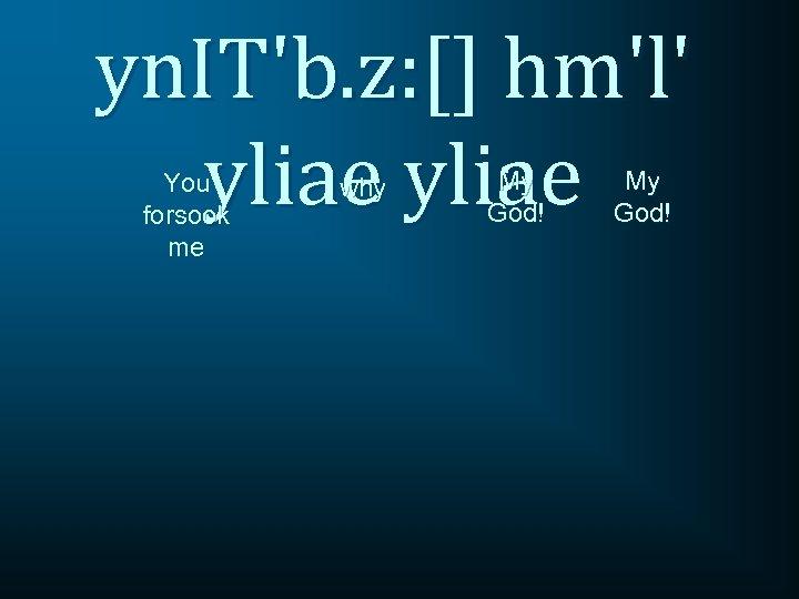 yn. IT'b. z: [] hm'l' yliae You forsook me why My God!