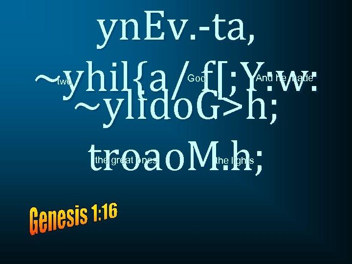 yn. Ev. -ta, ~yhil{a/ f[; Y: w: ~ylido. G>h; troao. M. h; And he