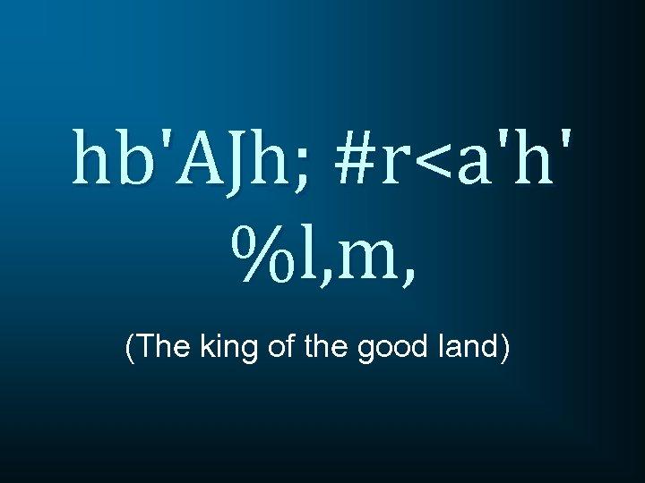 hb'AJh; #r<a'h' %l, m, (The king of the good land)
