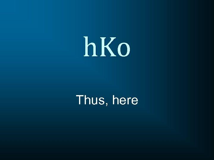 h. Ko Thus, here