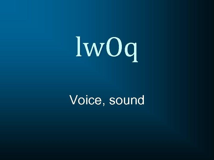 lw. Oq Voice, sound