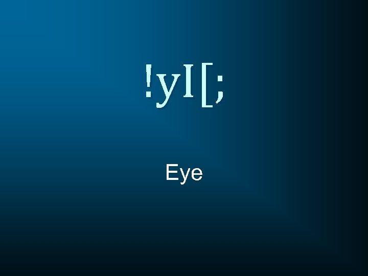 !y. I[; Eye