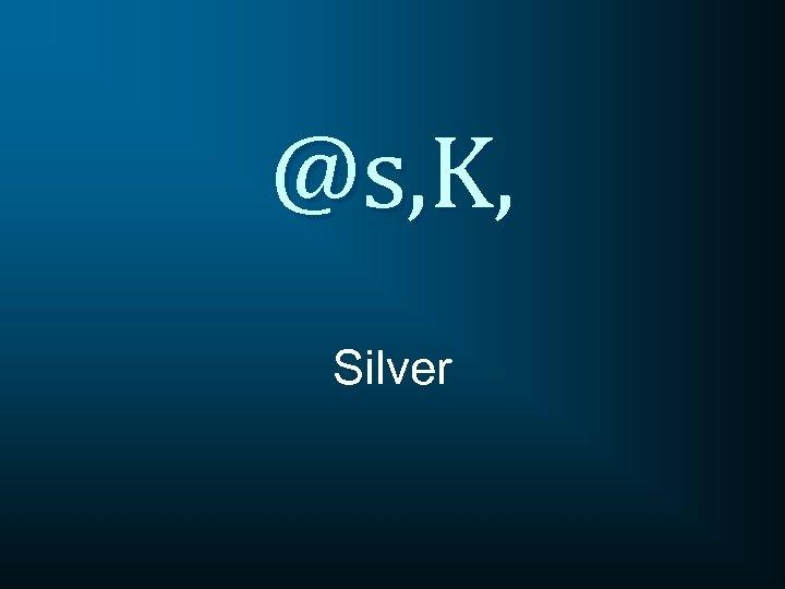 @s, K, Silver