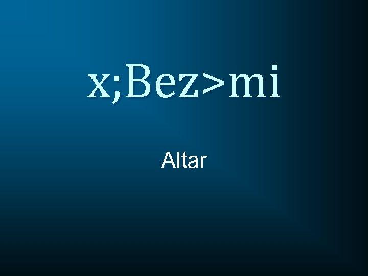 x; Bez>mi Altar