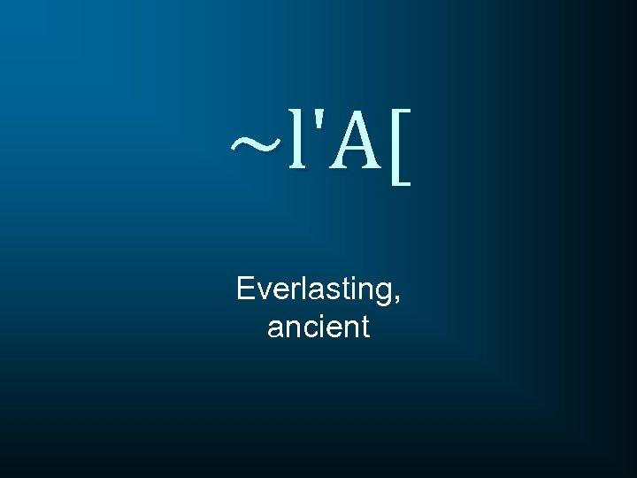 ~l'A[ Everlasting, ancient