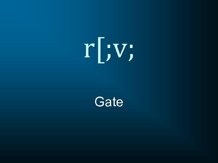 r[; v; Gate