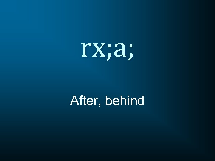 rx; a; After, behind