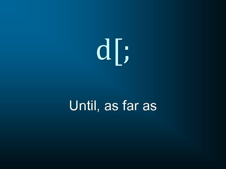 d[; Until, as far as