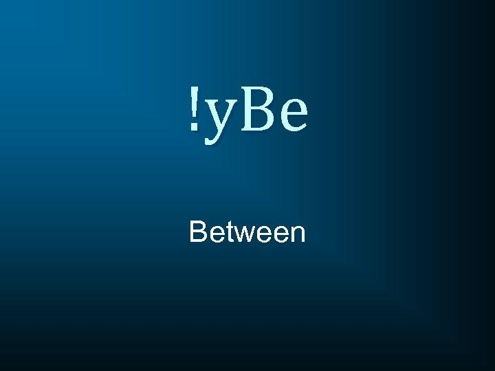 !y. Be Between