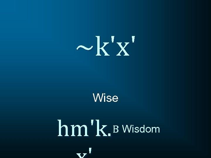 ~k'x' Wise hm'k. B Wisdom