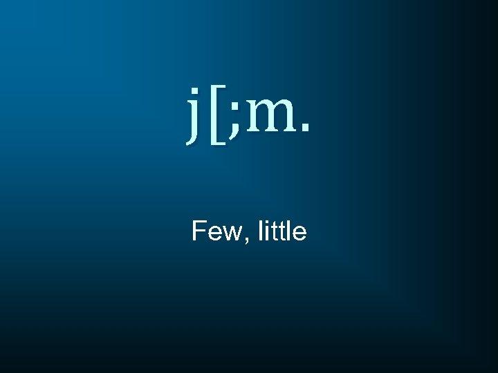 j[; m. Few, little