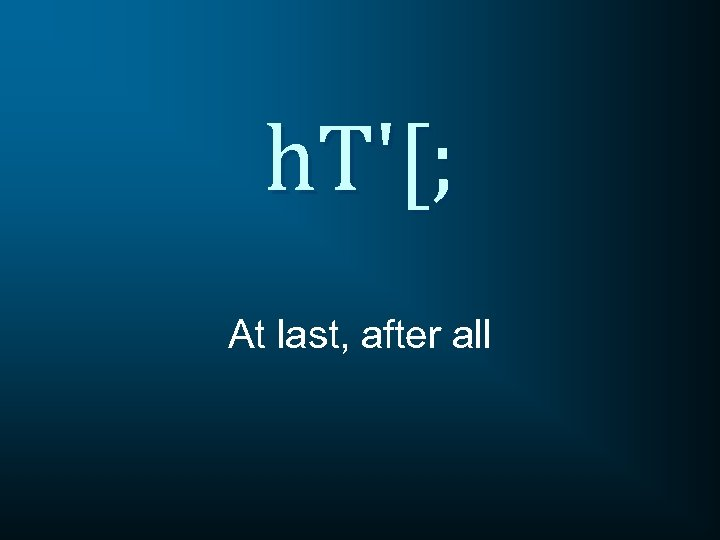 h. T'[; At last, after all