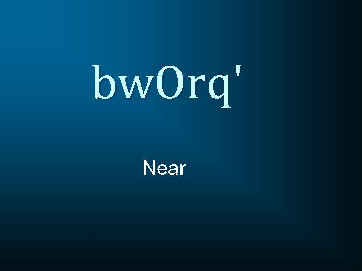 bw. Orq' Near