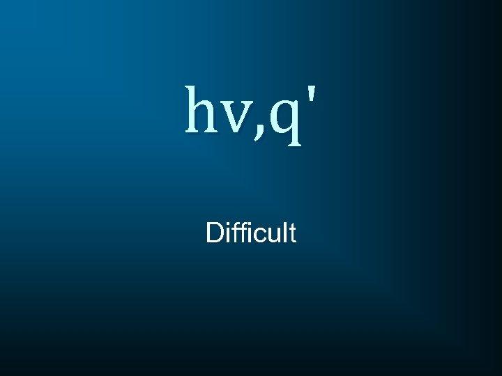 hv, q' Difficult