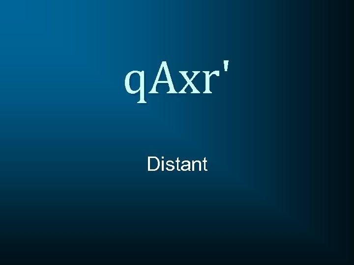 q. Axr' Distant
