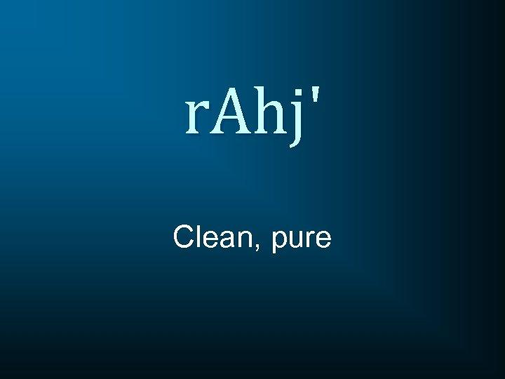 r. Ahj' Clean, pure
