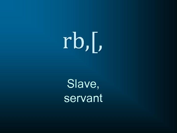rb, [, Slave, servant