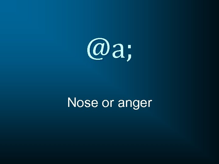 @a; Nose or anger