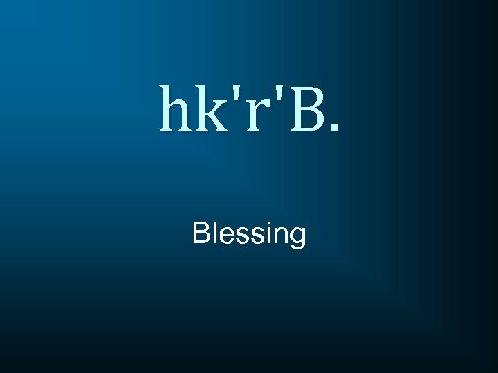 hk'r'B. Blessing