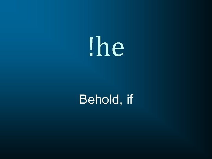 !he Behold, if