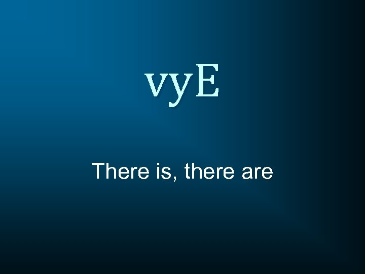 vy. E There is, there are