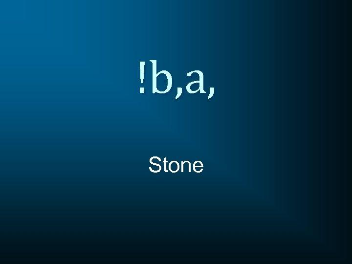!b, a, Stone