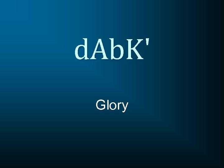 d. Ab. K' Glory