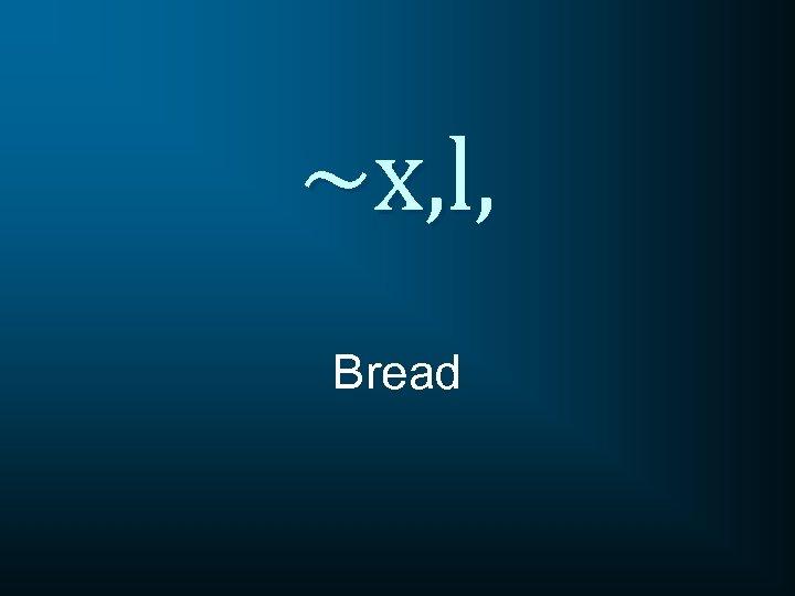 ~x, l, Bread