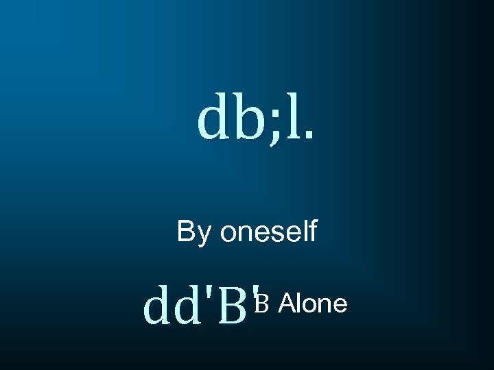 db; l. By oneself dd'B'B Alone