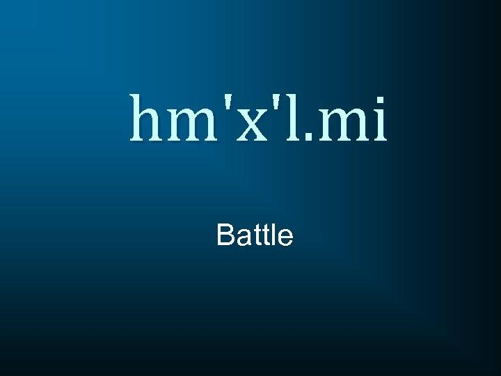 hm'x'l. mi Battle