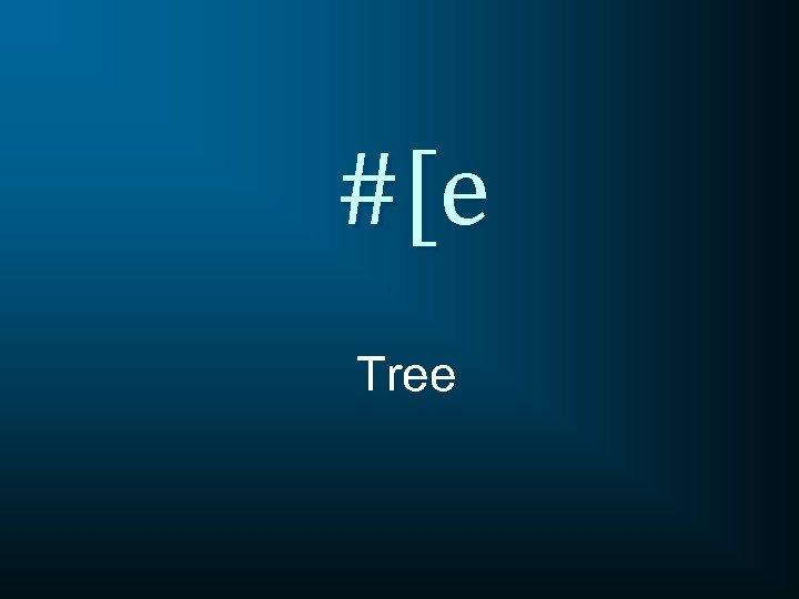 #[e Tree