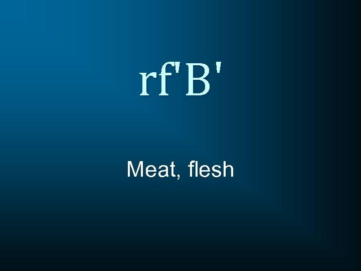 rf'B' Meat, flesh
