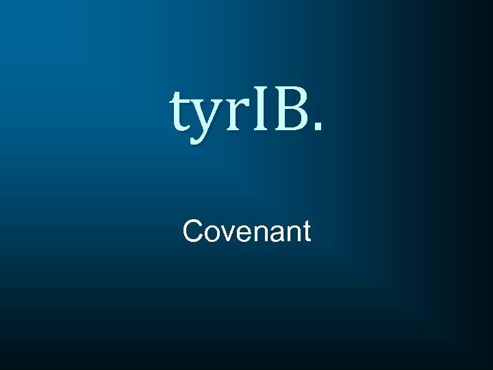 tyr. IB. Covenant
