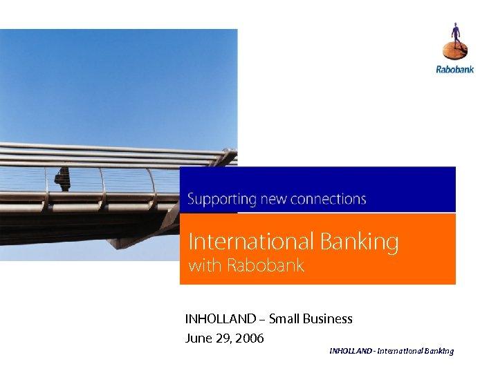 International Banking with Rabobank INHOLLAND – Small Business June 29, 2006 INHOLLAND - International