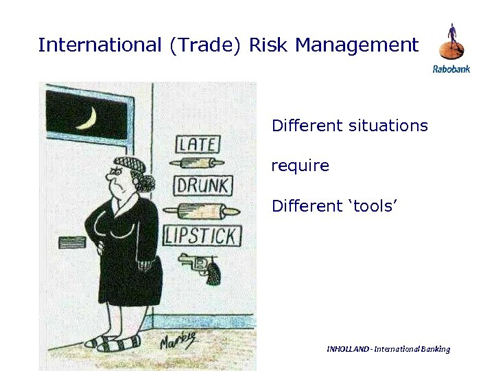 International (Trade) Risk Management Different situations require Different 'tools' INHOLLAND - International Banking