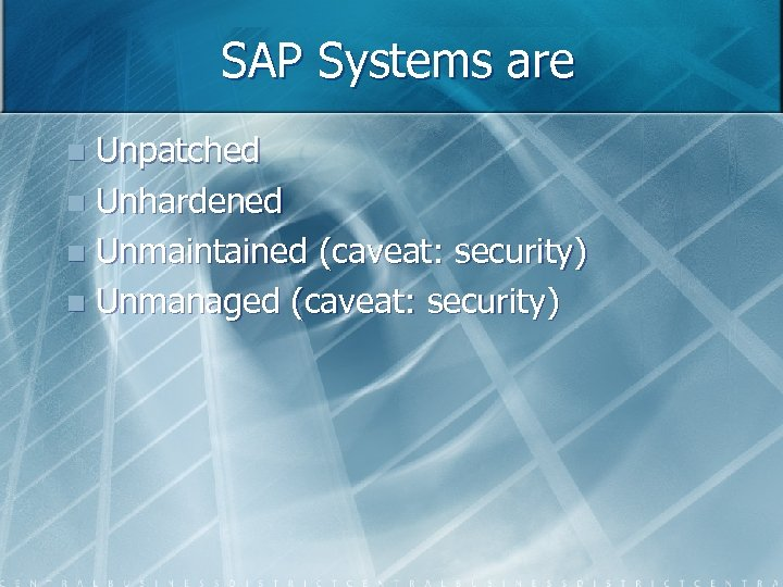 SAP Systems are Unpatched n Unhardened n Unmaintained (caveat: security) n Unmanaged (caveat: security)