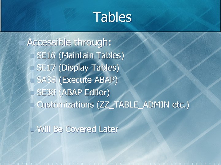 Tables n Accessible through: n SE 16 (Maintain Tables) n SE 17 (Display Tables)
