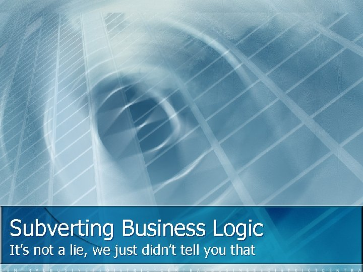 Subverting Business Logic It's not a lie, we just didn't tell you that