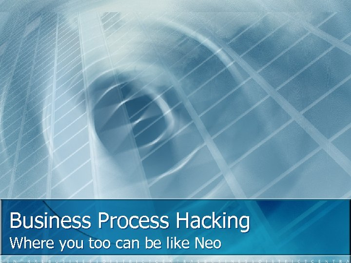 Business Process Hacking Where you too can be like Neo