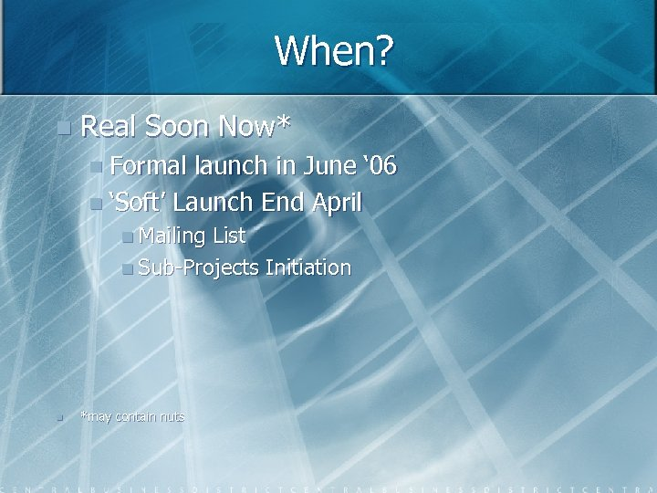 When? n Real Soon Now* n Formal launch in June ' 06 n 'Soft'