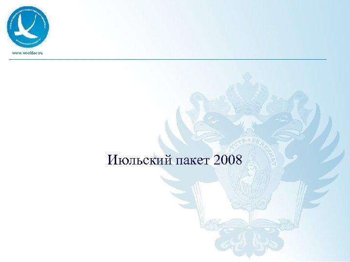 www. worldec. ru Июльский пакет 2008