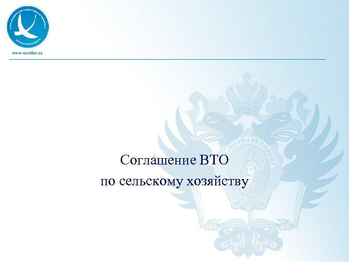 www. worldec. ru Соглашение ВТО по сельскому хозяйству