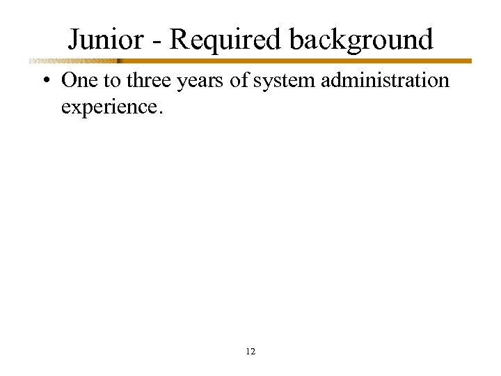 Junior - Required background • One to three years of system administration experience. 12
