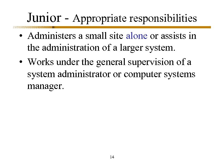Junior - Appropriate responsibilities • Administers a small site alone or assists in the