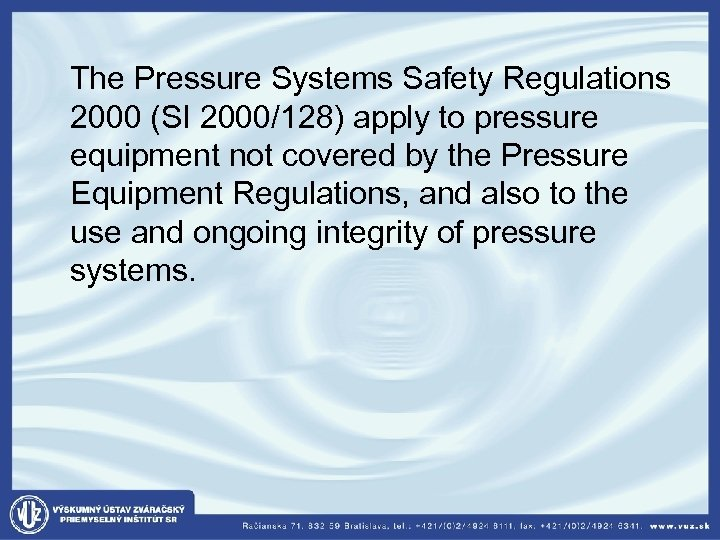 The Pressure Systems Safety Regulations 2000 (SI 2000/128) apply to pressure equipment not