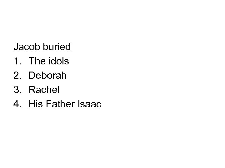 Jacob buried 1. The idols 2. Deborah 3. Rachel 4. His Father Isaac