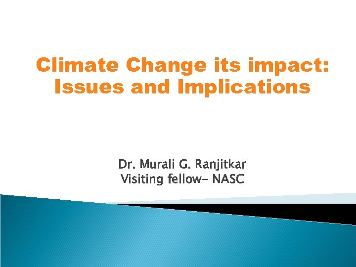 Climate Change its impact: Issues and Implications Dr. Murali G. Ranjitkar Visiting fellow- NASC
