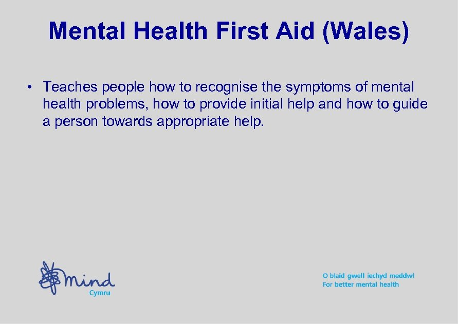 Mental Health First Aid (Wales) • Teaches people how to recognise the symptoms of